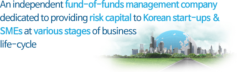 An independent fund-of-funds management company dedicated to providing risk capital to Korean start-ups & SMEs at various stages of business life-cycle
